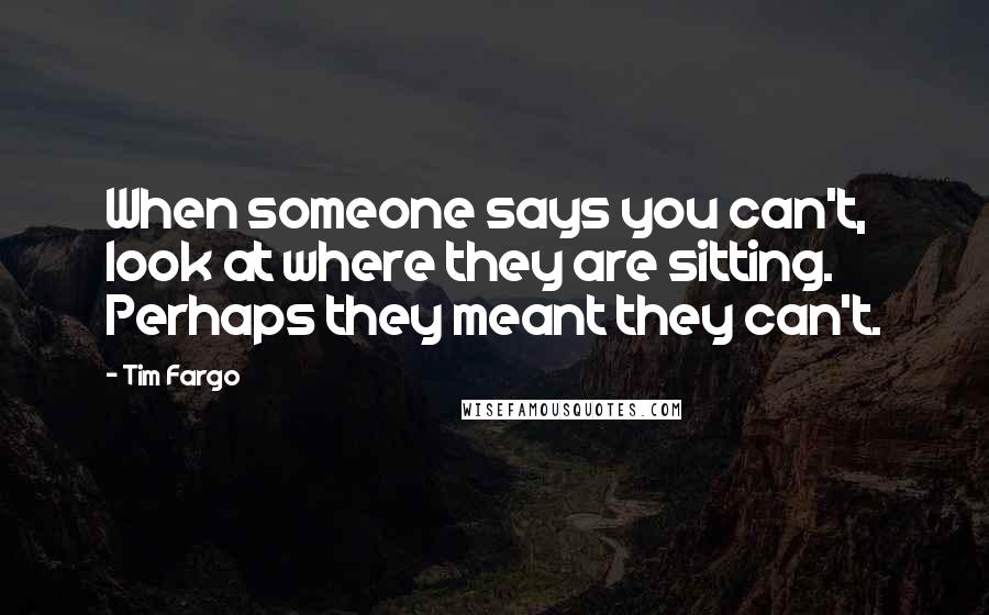 Tim Fargo quotes: When someone says you can't, look at where they are sitting. Perhaps they meant they can't.