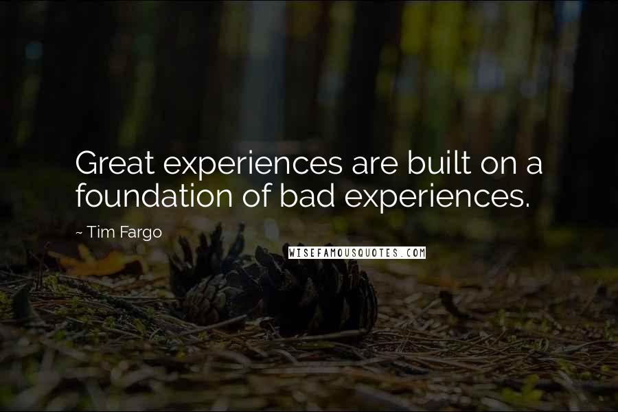 Tim Fargo quotes: Great experiences are built on a foundation of bad experiences.