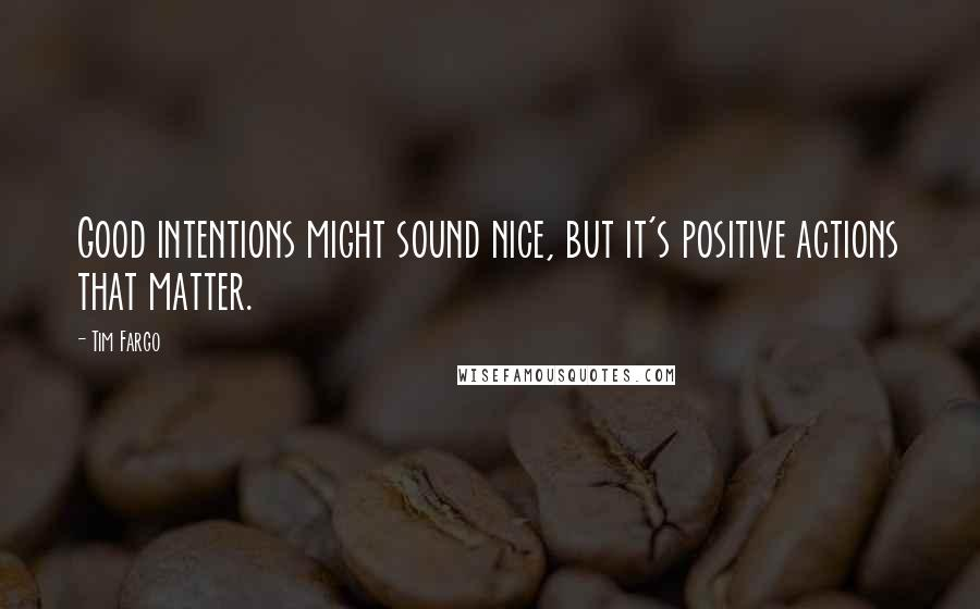 Tim Fargo quotes: Good intentions might sound nice, but it's positive actions that matter.