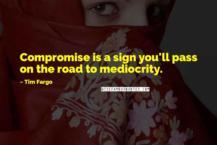 Tim Fargo quotes: Compromise is a sign you'll pass on the road to mediocrity.