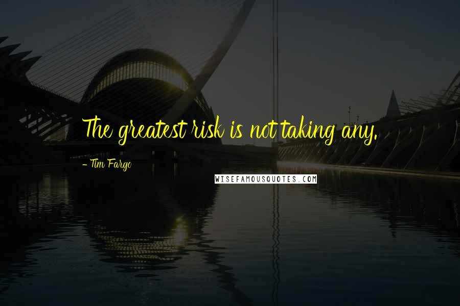 Tim Fargo quotes: The greatest risk is not taking any.