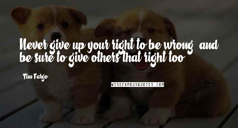 Tim Fargo quotes: Never give up your right to be wrong, and be sure to give others that right too.