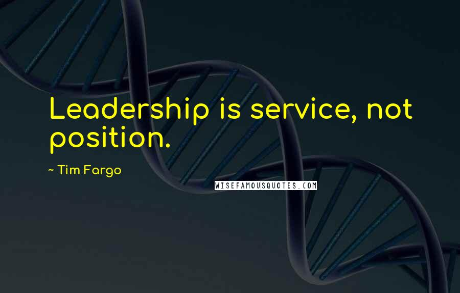 Tim Fargo quotes: Leadership is service, not position.