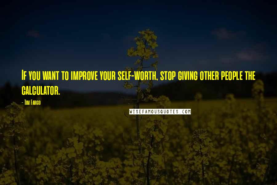Tim Fargo quotes: If you want to improve your self-worth, stop giving other people the calculator.