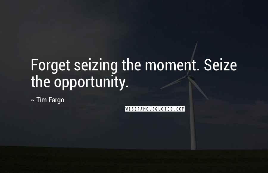 Tim Fargo quotes: Forget seizing the moment. Seize the opportunity.