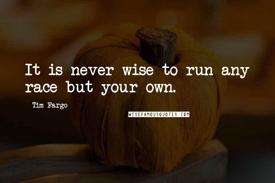 Tim Fargo quotes: It is never wise to run any race but your own.