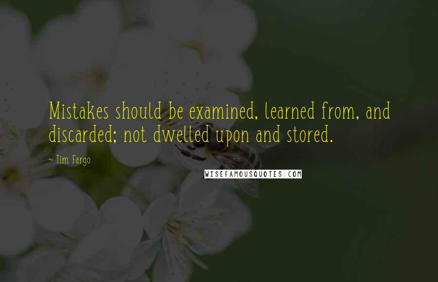 Tim Fargo quotes: Mistakes should be examined, learned from, and discarded; not dwelled upon and stored.