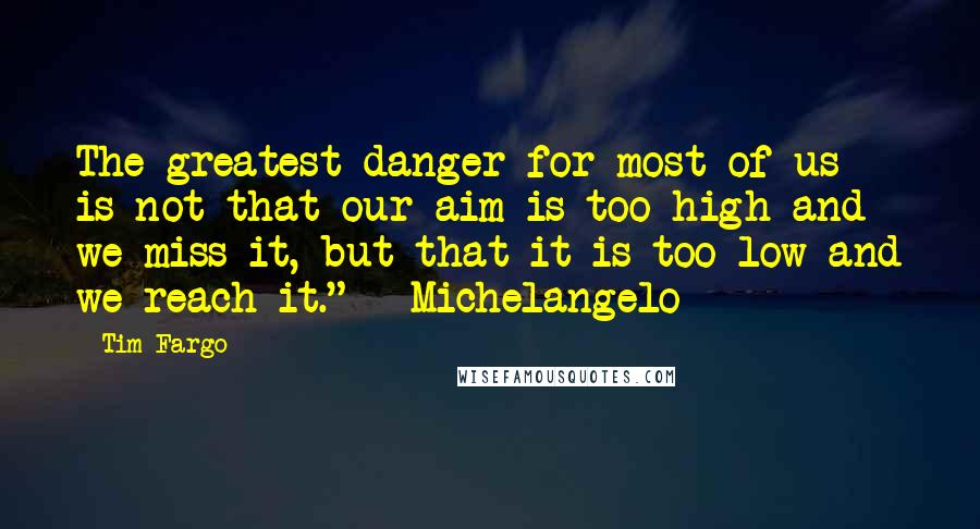 "Tim Fargo quotes: The greatest danger for most of us is not that our aim is too high and we miss it, but that it is too low and we reach it."" -"