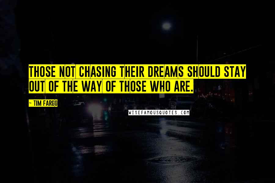 Tim Fargo quotes: Those not chasing their dreams should stay out of the way of those who are.