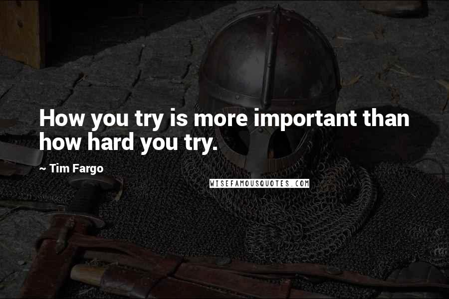 Tim Fargo quotes: How you try is more important than how hard you try.