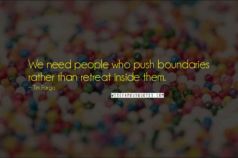 Tim Fargo quotes: We need people who push boundaries rather than retreat inside them.