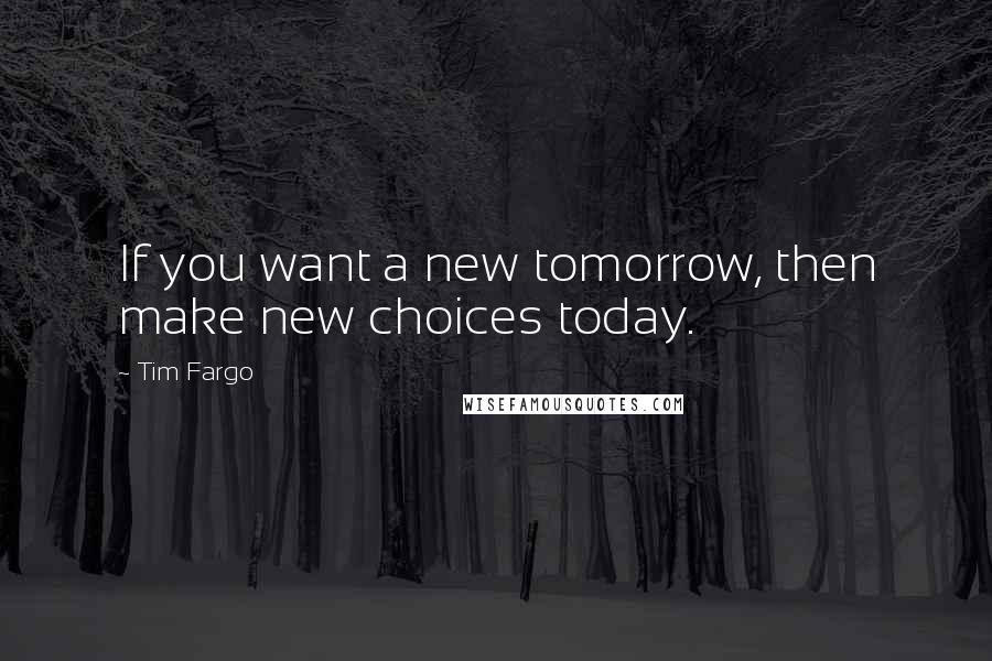 Tim Fargo quotes: If you want a new tomorrow, then make new choices today.