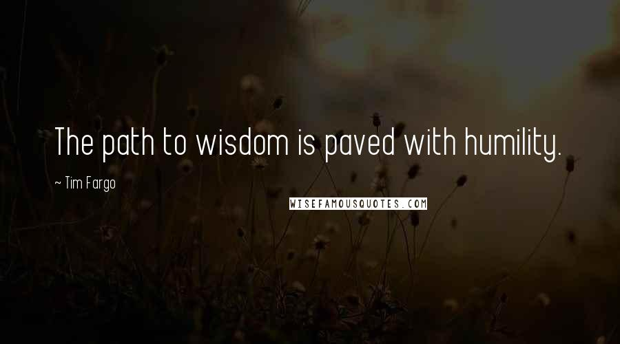 Tim Fargo quotes: The path to wisdom is paved with humility.