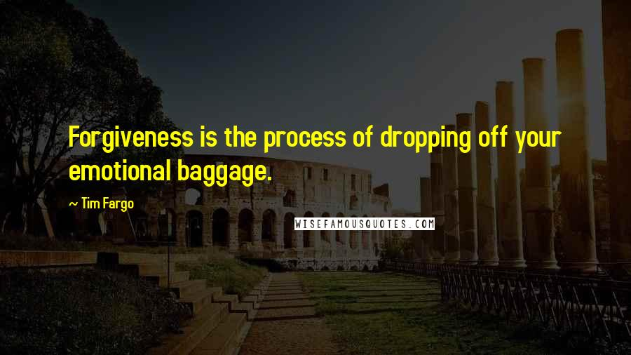 Tim Fargo quotes: Forgiveness is the process of dropping off your emotional baggage.