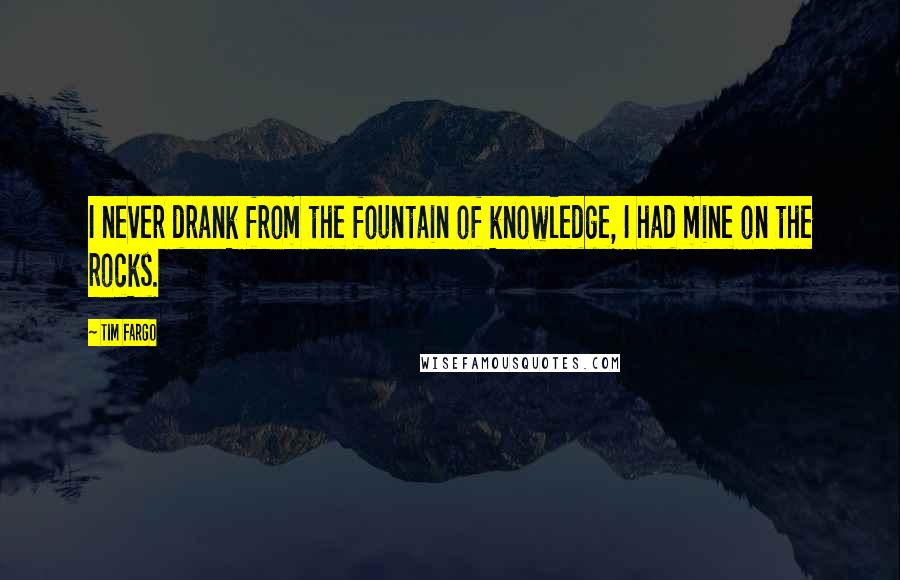 Tim Fargo quotes: I never drank from the fountain of knowledge, I had mine on the rocks.