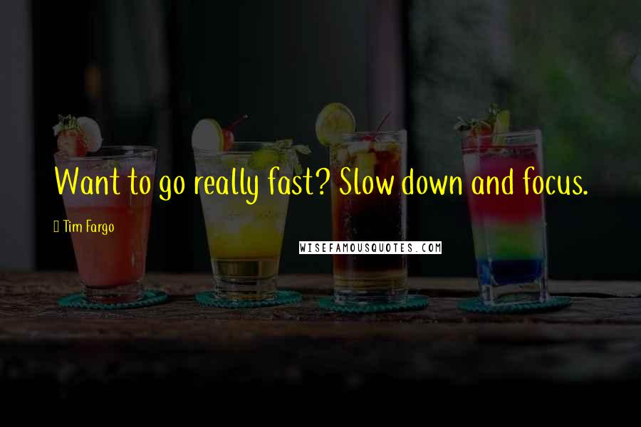 Tim Fargo quotes: Want to go really fast? Slow down and focus.