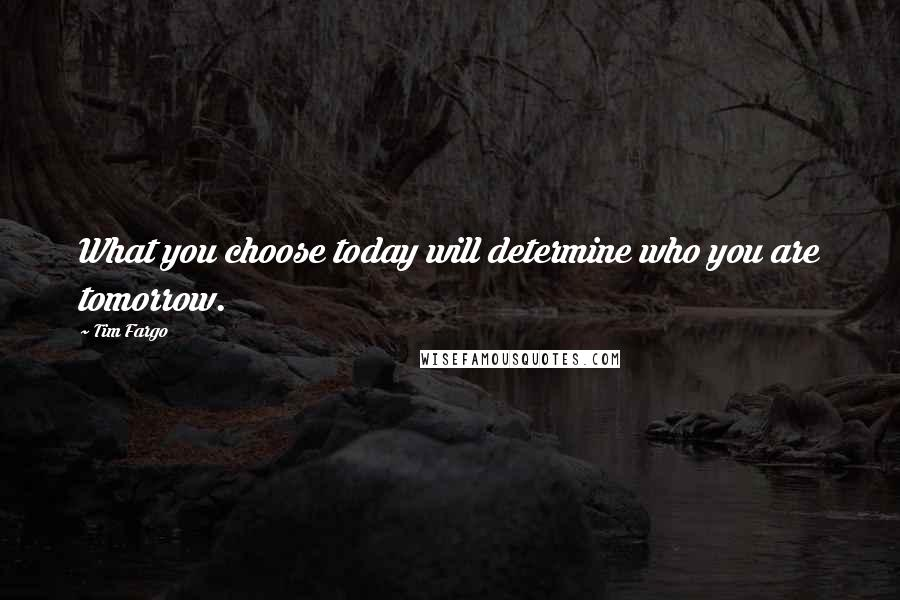 Tim Fargo quotes: What you choose today will determine who you are tomorrow.