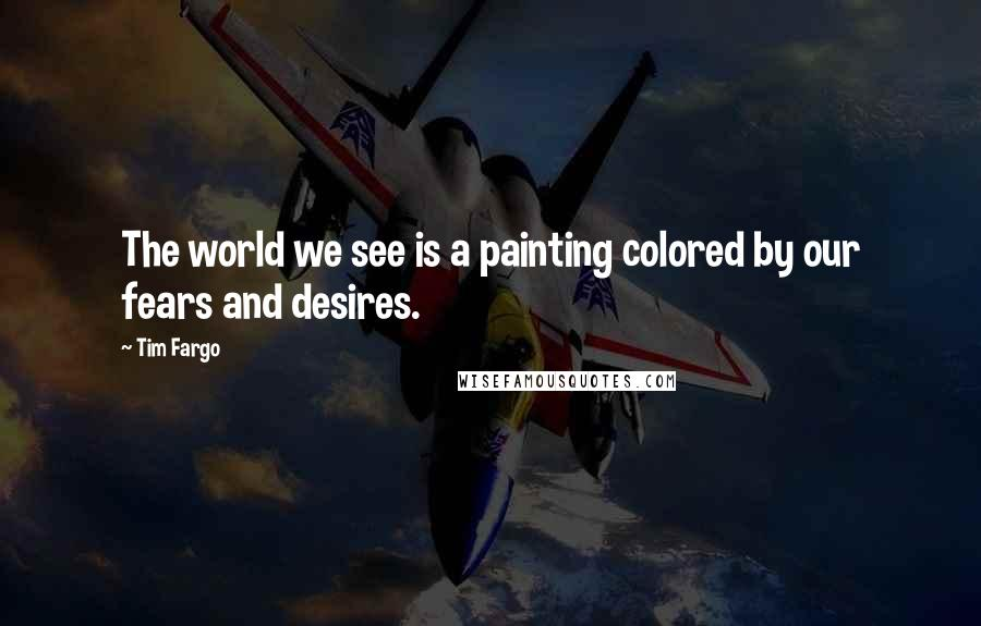 Tim Fargo quotes: The world we see is a painting colored by our fears and desires.