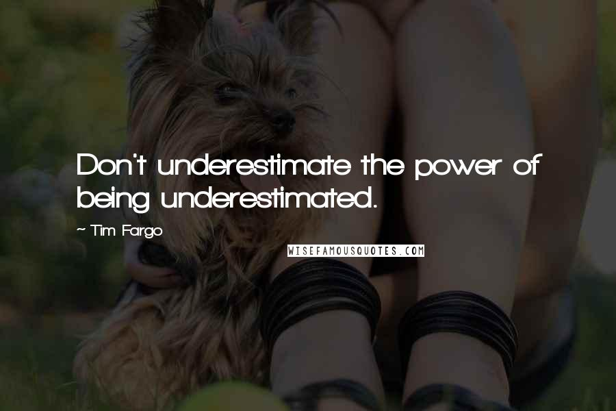 Tim Fargo quotes: Don't underestimate the power of being underestimated.