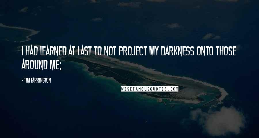 Tim Farrington quotes: I had learned at last to not project my darkness onto those around me;