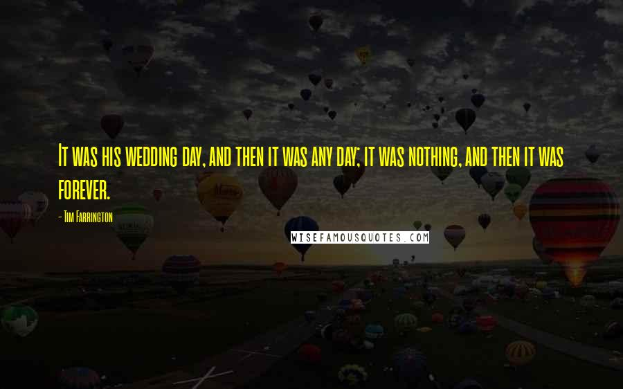 Tim Farrington quotes: It was his wedding day, and then it was any day; it was nothing, and then it was forever.