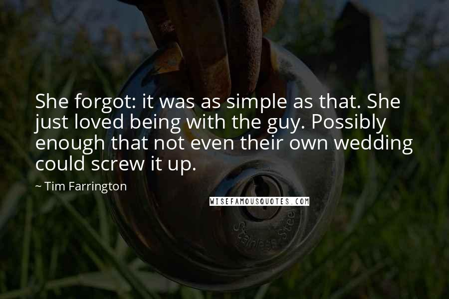 Tim Farrington quotes: She forgot: it was as simple as that. She just loved being with the guy. Possibly enough that not even their own wedding could screw it up.
