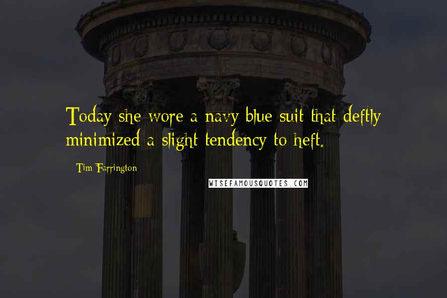 Tim Farrington quotes: Today she wore a navy blue suit that deftly minimized a slight tendency to heft.