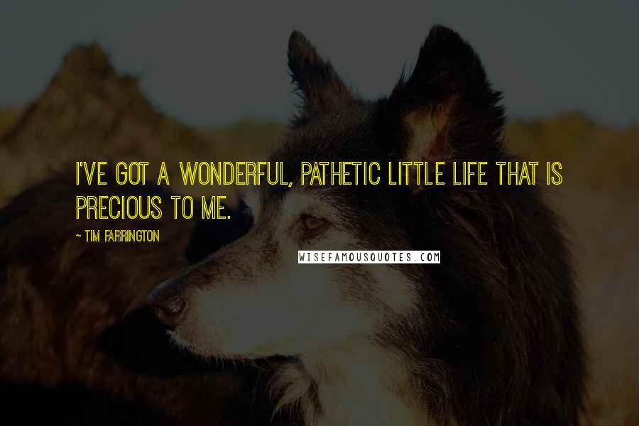 Tim Farrington quotes: I've got a wonderful, pathetic little life that is precious to me.
