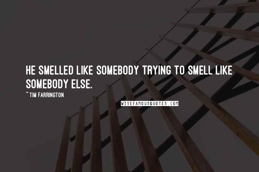Tim Farrington quotes: He smelled like somebody trying to smell like somebody else.