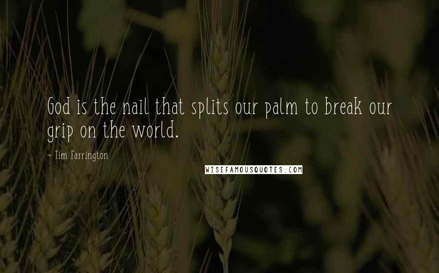 Tim Farrington quotes: God is the nail that splits our palm to break our grip on the world.