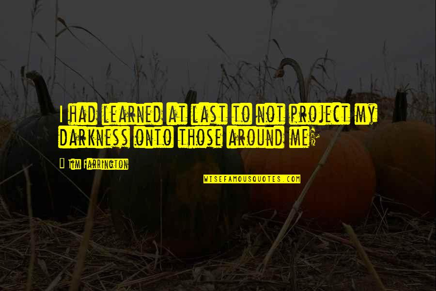 Tim Farrington Quotes By Tim Farrington: I had learned at last to not project