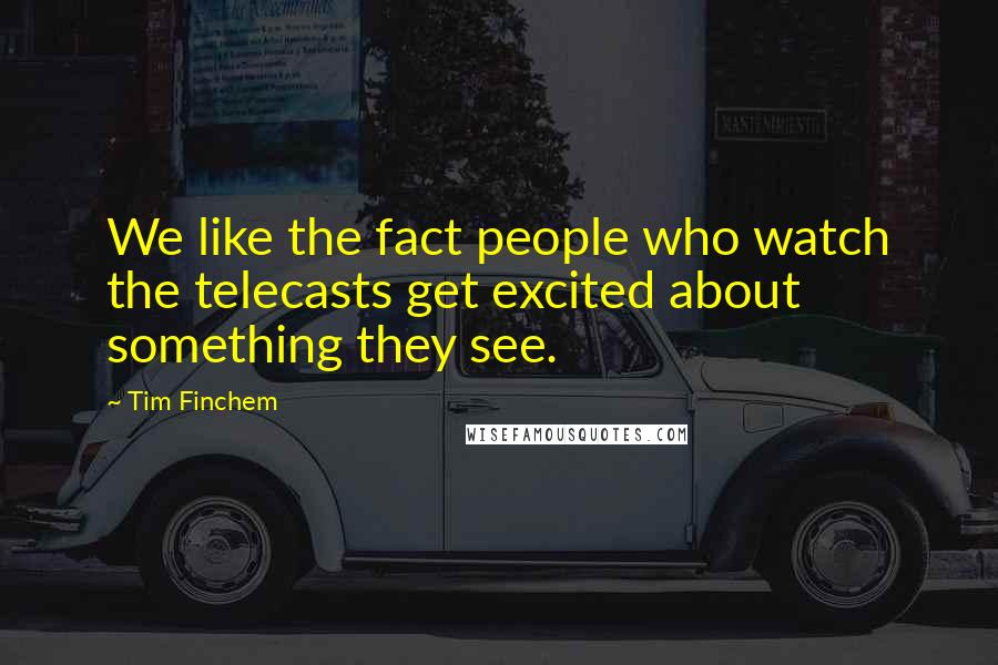 Tim Finchem quotes: We like the fact people who watch the telecasts get excited about something they see.