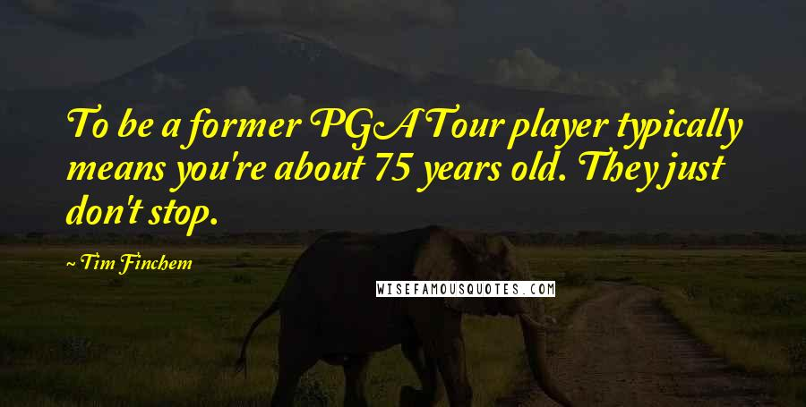 Tim Finchem quotes: To be a former PGA Tour player typically means you're about 75 years old. They just don't stop.