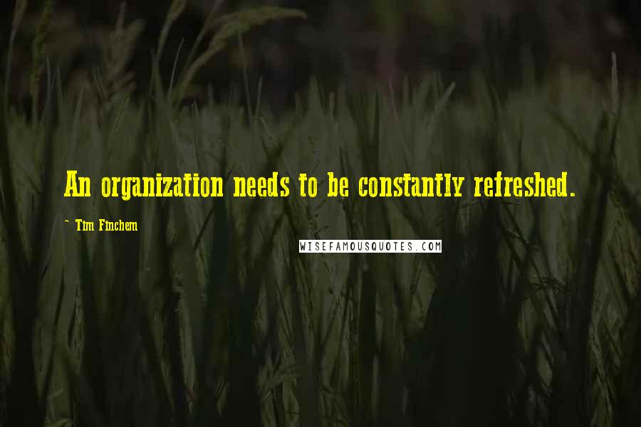 Tim Finchem quotes: An organization needs to be constantly refreshed.