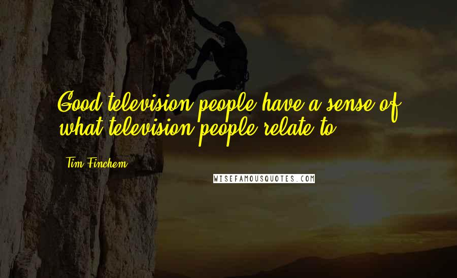 Tim Finchem quotes: Good television people have a sense of what television people relate to.