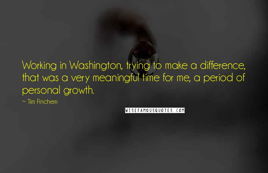 Tim Finchem quotes: Working in Washington, trying to make a difference, that was a very meaningful time for me, a period of personal growth.