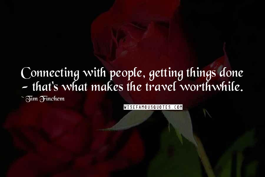 Tim Finchem quotes: Connecting with people, getting things done - that's what makes the travel worthwhile.
