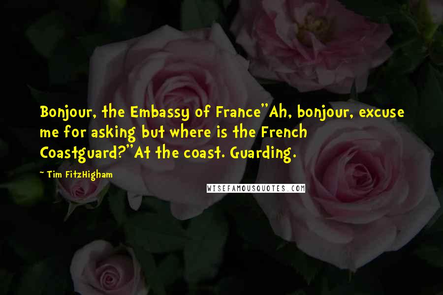 Tim FitzHigham quotes: Bonjour, the Embassy of France''Ah, bonjour, excuse me for asking but where is the French Coastguard?''At the coast. Guarding.
