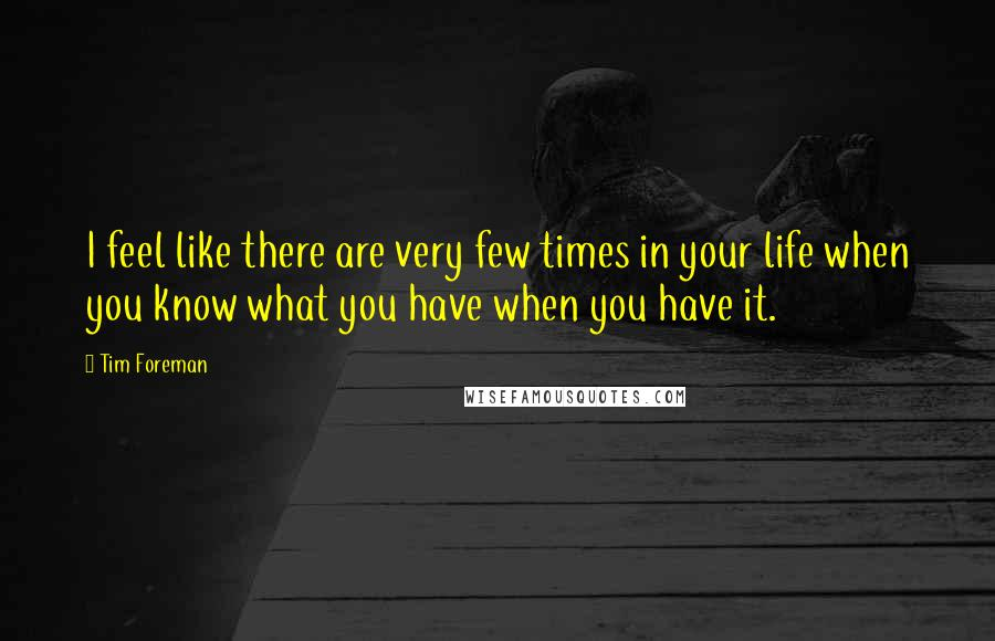 Tim Foreman quotes: I feel like there are very few times in your life when you know what you have when you have it.