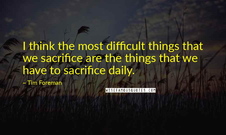 Tim Foreman quotes: I think the most difficult things that we sacrifice are the things that we have to sacrifice daily.