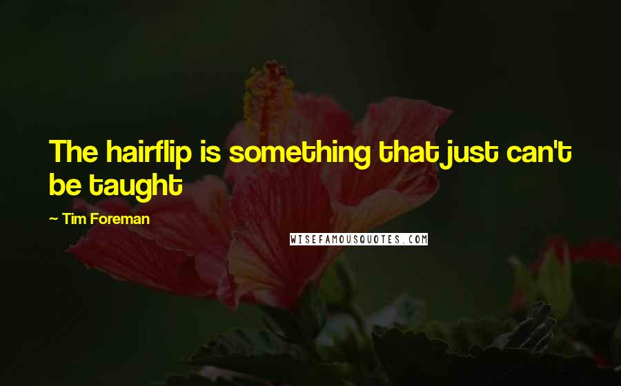 Tim Foreman quotes: The hairflip is something that just can't be taught
