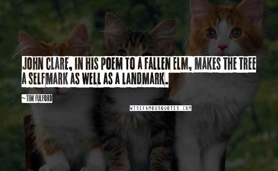 Tim Fulford quotes: John Clare, in his poem To a Fallen Elm, makes the tree a selfmark as well as a landmark.