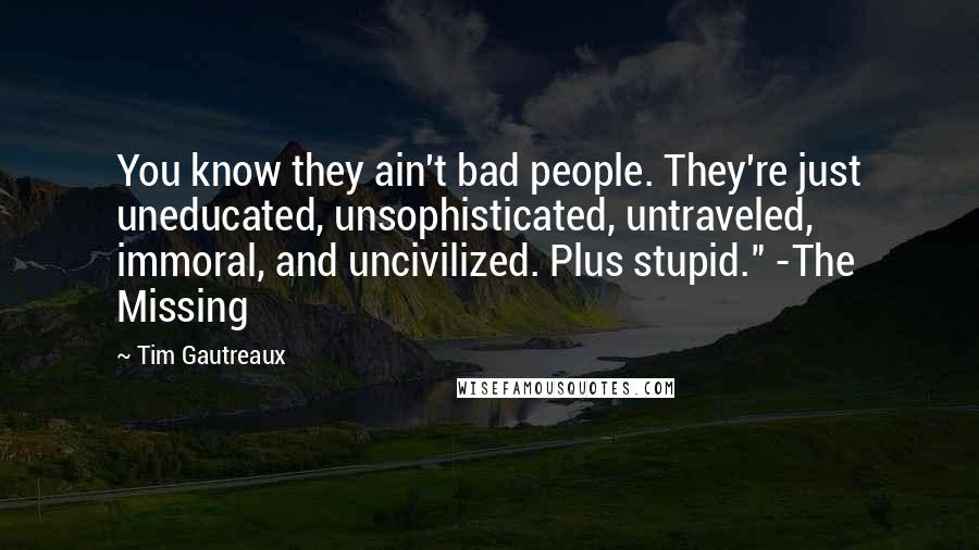 "Tim Gautreaux quotes: You know they ain't bad people. They're just uneducated, unsophisticated, untraveled, immoral, and uncivilized. Plus stupid."" -The Missing"