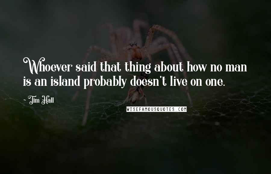 Tim Hall quotes: Whoever said that thing about how no man is an island probably doesn't live on one.