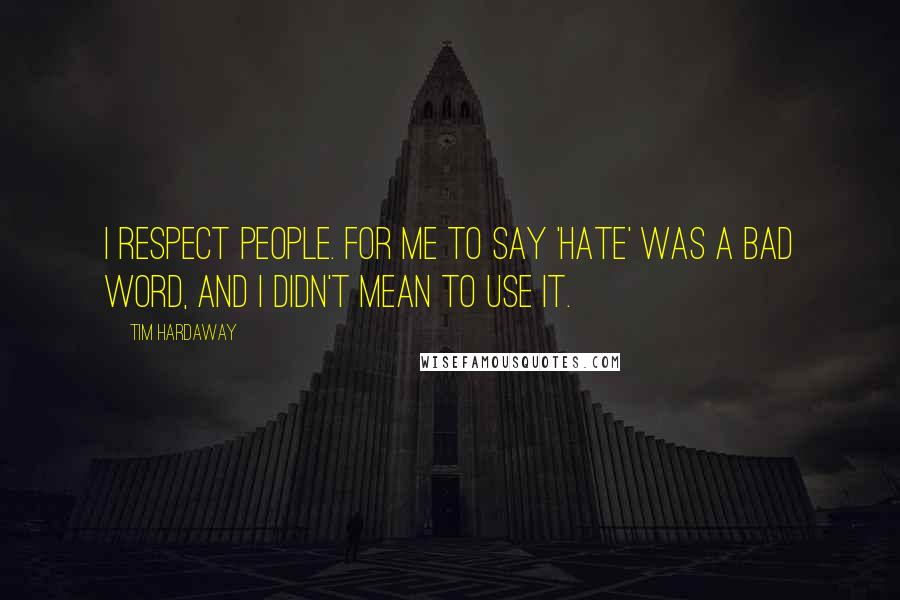 Tim Hardaway quotes: I respect people. For me to say 'hate' was a bad word, and I didn't mean to use it.