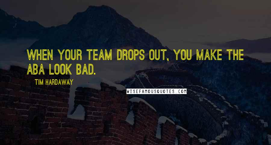 Tim Hardaway quotes: When your team drops out, you make the ABA look bad.