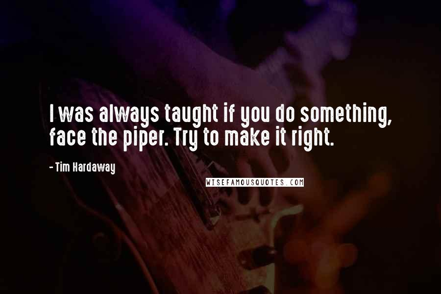 Tim Hardaway quotes: I was always taught if you do something, face the piper. Try to make it right.