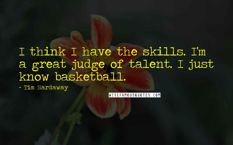 Tim Hardaway quotes: I think I have the skills. I'm a great judge of talent. I just know basketball.