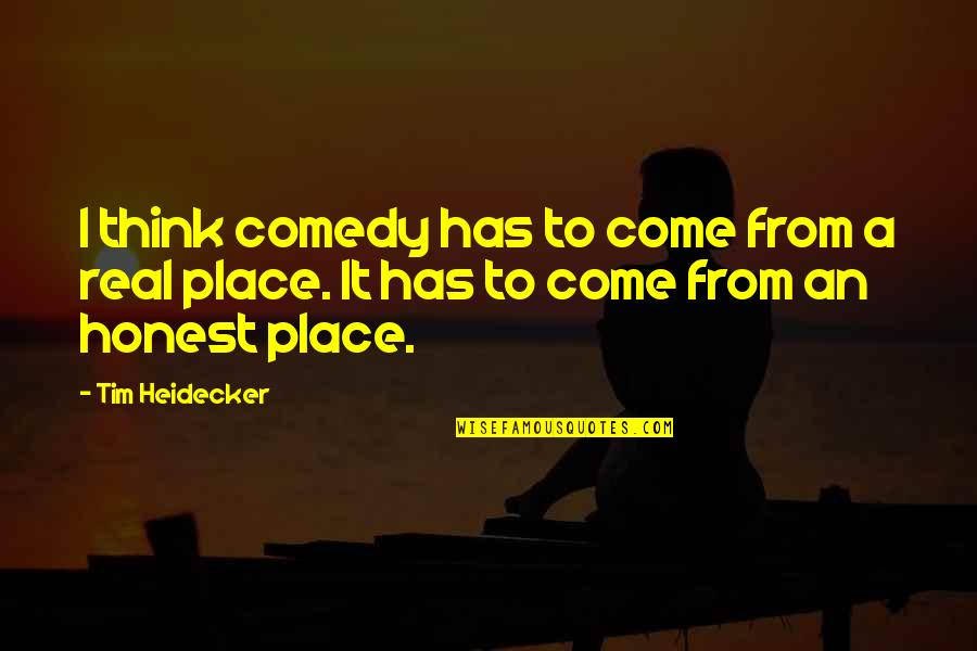 Tim Heidecker Quotes By Tim Heidecker: I think comedy has to come from a