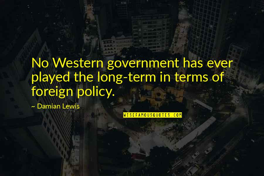 Tim Hudak Quotes By Damian Lewis: No Western government has ever played the long-term